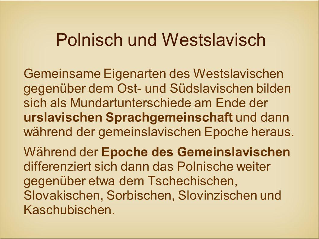 Polnisch und Westslavisch Gemeinsame Eigenarten des Westslavischen gegenüber dem Ost- und Südslavischen bilden sich als Mundartunterschiede am Ende de