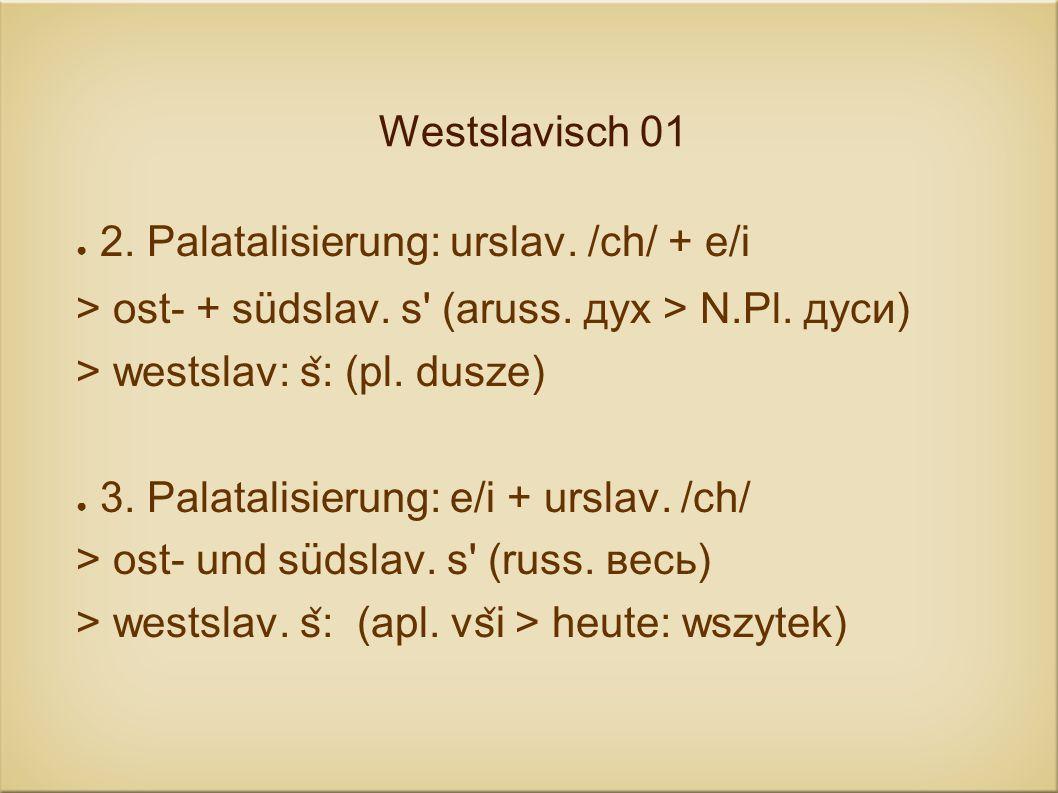 Westslavisch 01 2. Palatalisierung: urslav. /ch/ + e/i > ost- + südslav. s' (aruss. дух > N.Pl. дуси) > westslav: s ̌ : (pl. dusze) 3. Palatalisierung