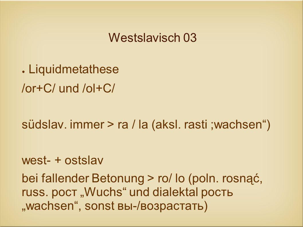 Westslavisch 03 Liquidmetathese /or+C/ und /ol+C/ südslav. immer > ra / la (aksl. rasti ;wachsen) west- + ostslav bei fallender Betonung > ro/ lo (pol