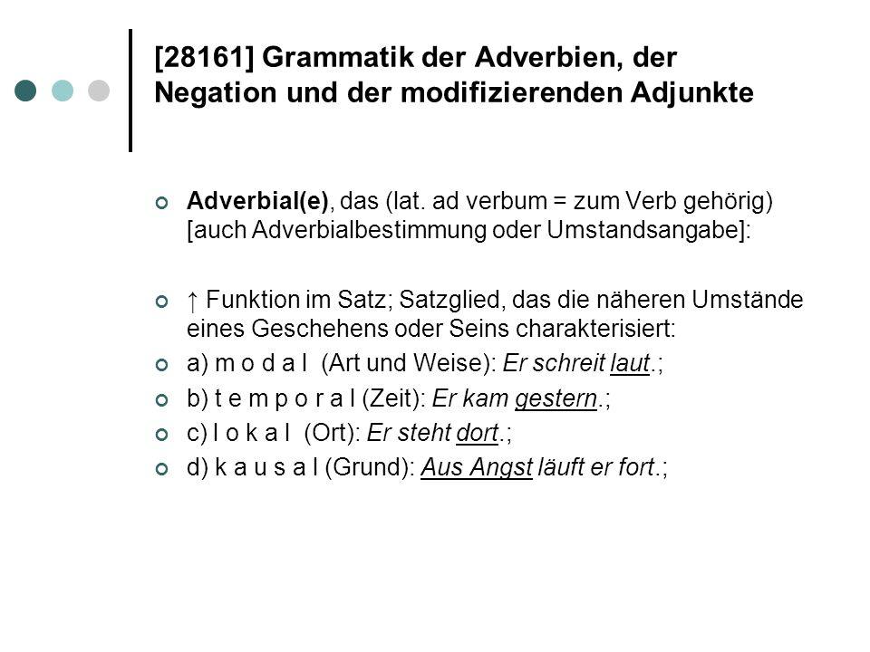 [28161] Grammatik der Adverbien, der Negation und der modifizierenden Adjunkte Adverbial(e), das (lat. ad verbum = zum Verb gehörig) [auch Adverbialbe