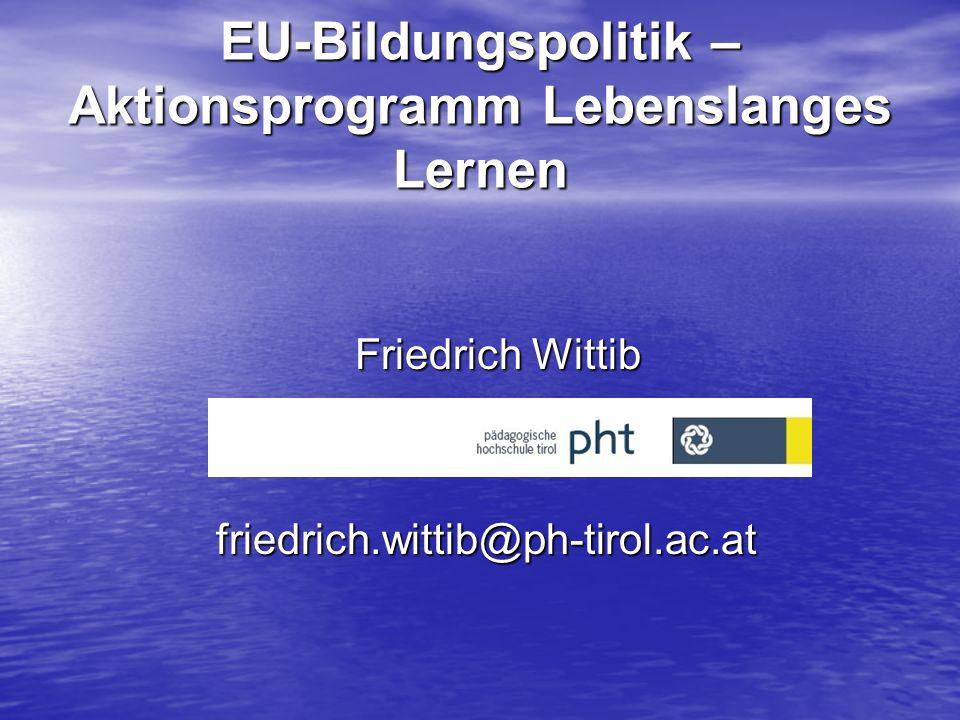 EU-Bildungspolitik – Aktionsprogramm Lebenslanges Lernen Friedrich Wittib friedrich.wittib@ph-tirol.ac.at friedrich.wittib@ph-tirol.ac.at
