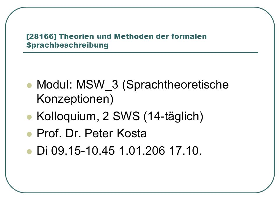 [28166] Theorien und Methoden der formalen Sprachbeschreibung Modul: MSW_3 (Sprachtheoretische Konzeptionen) Kolloquium, 2 SWS (14-täglich) Prof.