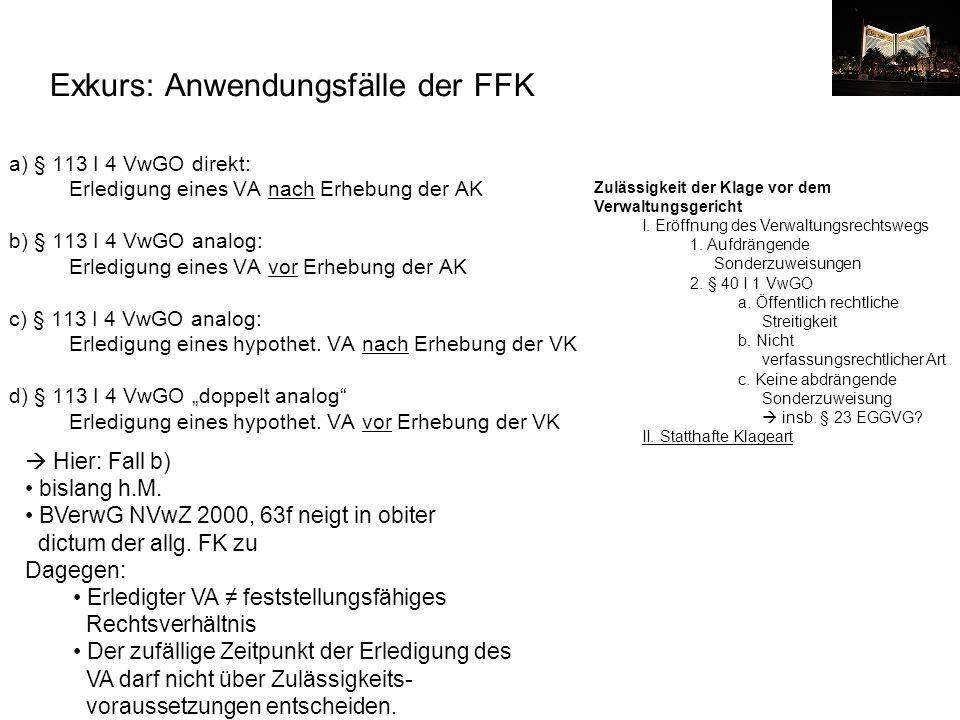 Exkurs: Anwendungsfälle der FFK a) § 113 I 4 VwGO direkt: Erledigung eines VA nach Erhebung der AK b) § 113 I 4 VwGO analog: Erledigung eines VA vor E
