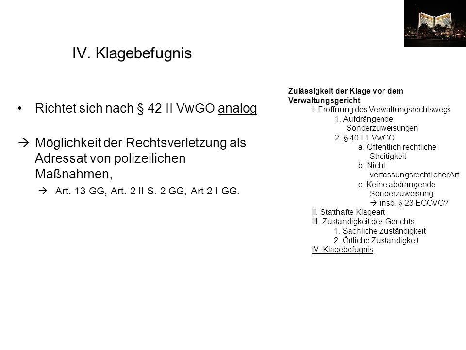IV. Klagebefugnis Richtet sich nach § 42 II VwGO analog Möglichkeit der Rechtsverletzung als Adressat von polizeilichen Maßnahmen, Art. 13 GG, Art. 2
