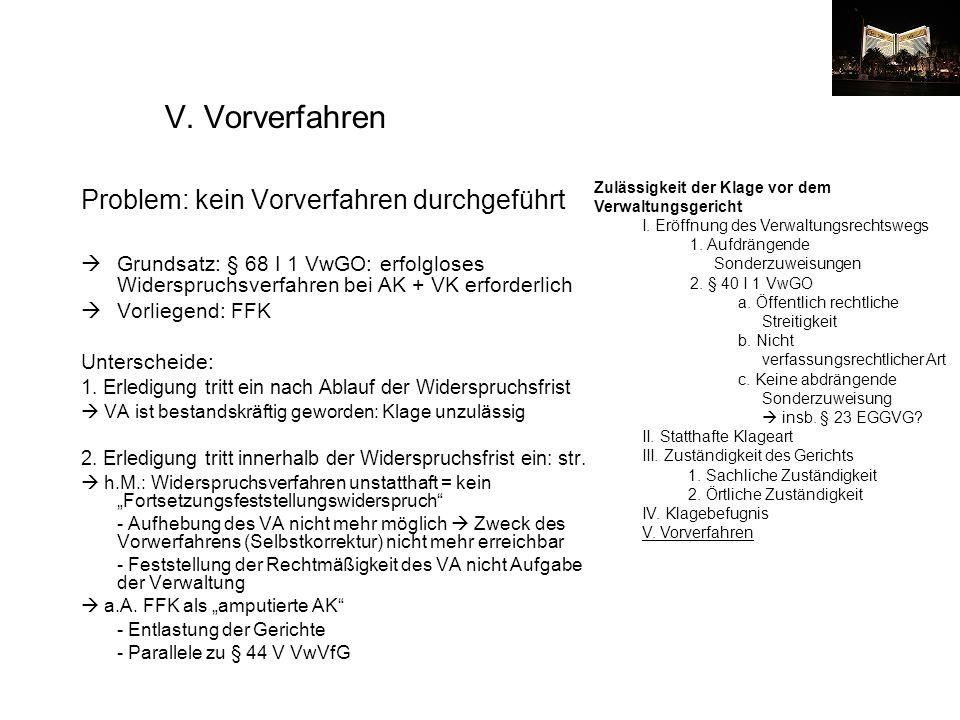 V. Vorverfahren Problem: kein Vorverfahren durchgeführt Grundsatz: § 68 I 1 VwGO: erfolgloses Widerspruchsverfahren bei AK + VK erforderlich Vorliegen