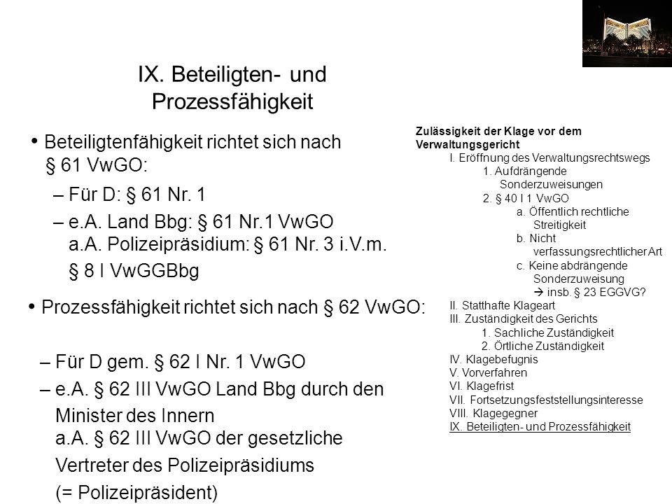 IX. Beteiligten- und Prozessfähigkeit Beteiligtenfähigkeit richtet sich nach § 61 VwGO: – Für D: § 61 Nr. 1 – e.A. Land Bbg: § 61 Nr.1 VwGO a.A. Poliz