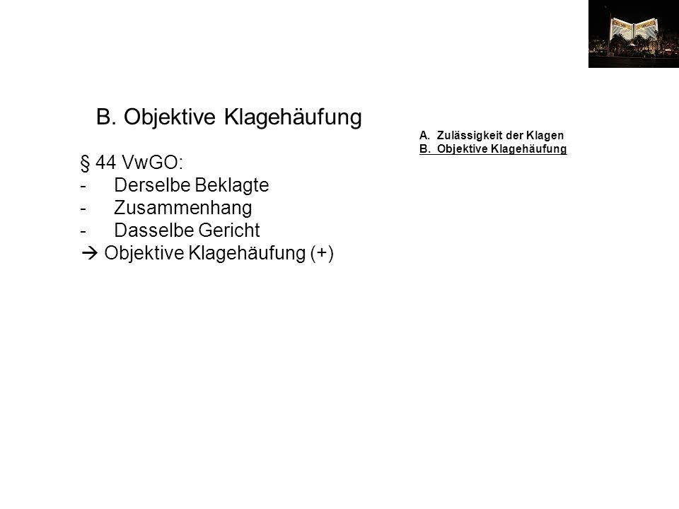 B. Objektive Klagehäufung § 44 VwGO: -Derselbe Beklagte -Zusammenhang -Dasselbe Gericht Objektive Klagehäufung (+) A. Zulässigkeit der Klagen B. Objek