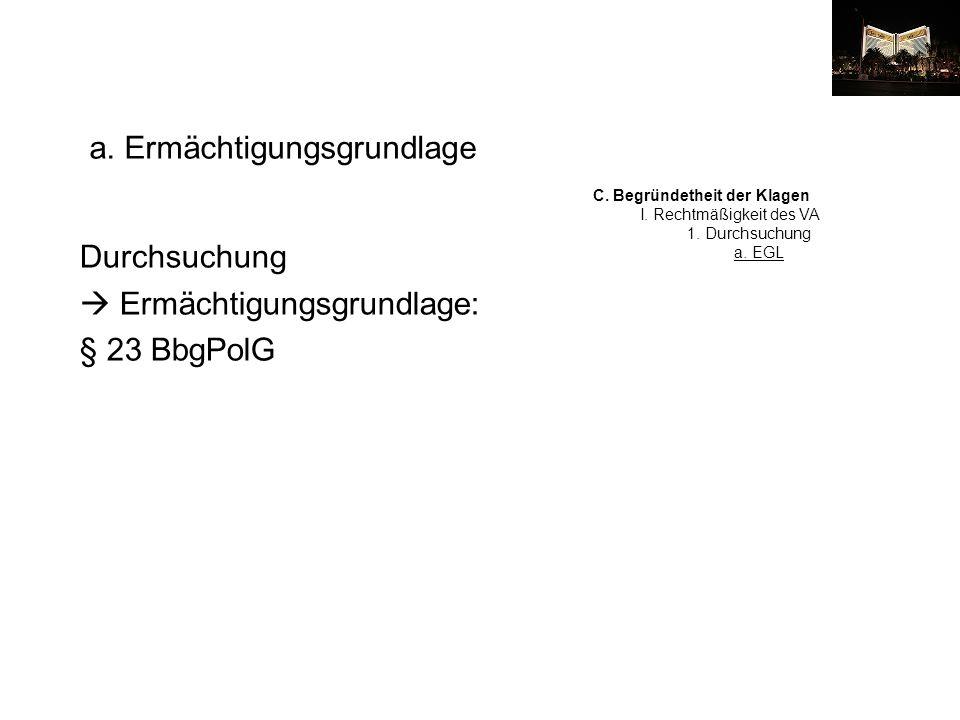 Durchsuchung Ermächtigungsgrundlage: § 23 BbgPolG a. Ermächtigungsgrundlage C. Begründetheit der Klagen I. Rechtmäßigkeit des VA 1. Durchsuchung a. EG