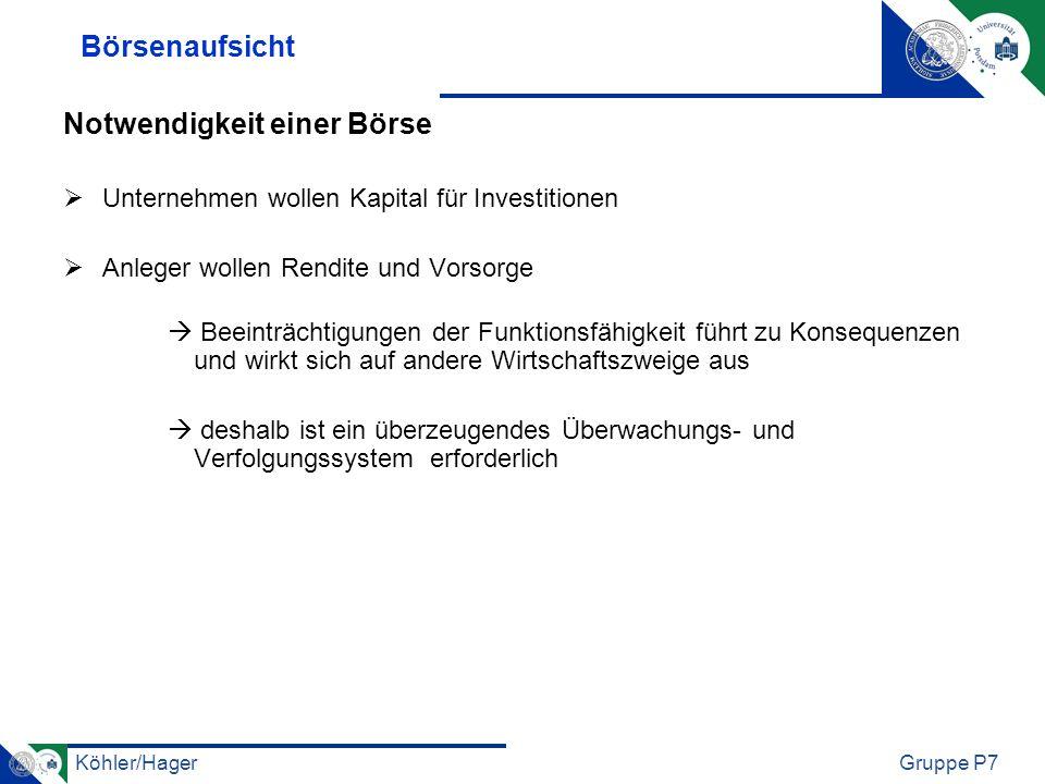 Köhler/HagerGruppe P7 3 stufige Aufsicht 1) Börsen unterliegen der Aufsicht durch eine Bundesbehörde (Bafin) 2) staatliche Aufsicht erfolgt durch die oberste Landesbehörde (Börsenaufsichtsbehörde) 3) Aufsicht durch die Selbstverwaltungsorgane der Börse (+Handelsüberwachungsstelle)