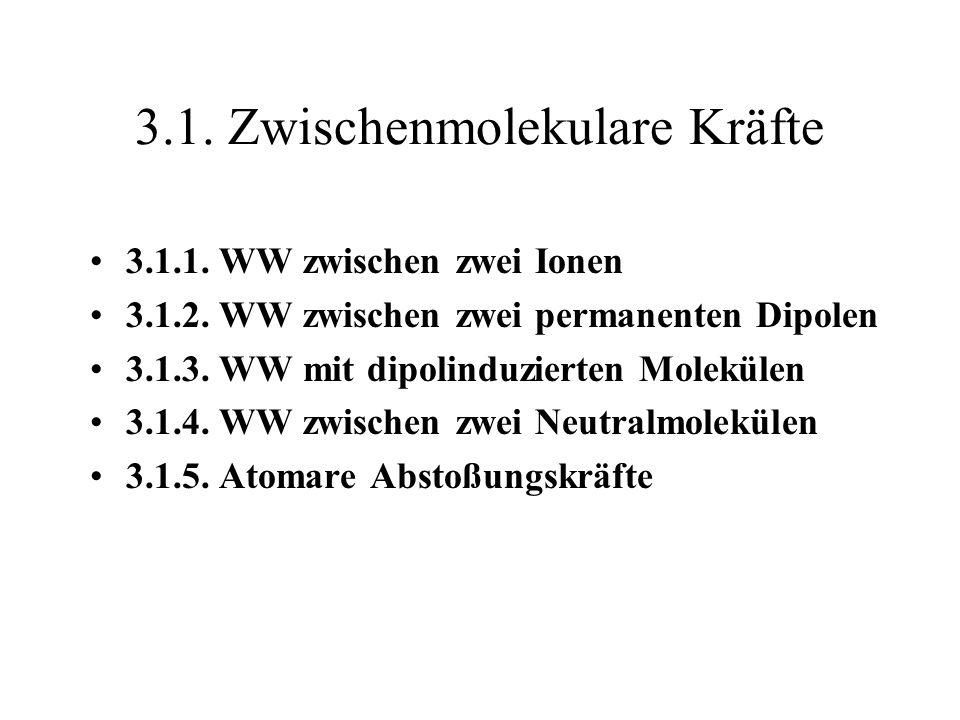 3.1. Zwischenmolekulare Kräfte 3.1.1. WW zwischen zwei Ionen 3.1.2. WW zwischen zwei permanenten Dipolen 3.1.3. WW mit dipolinduzierten Molekülen 3.1.