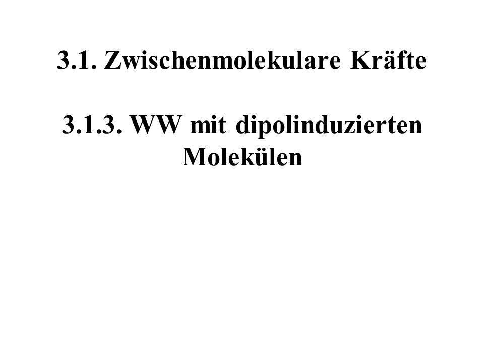 3.1. Zwischenmolekulare Kräfte 3.1.3. WW mit dipolinduzierten Molekülen