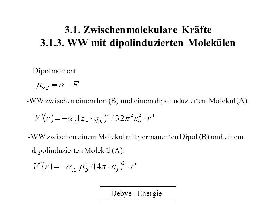 3.1. Zwischenmolekulare Kräfte 3.1.3. WW mit dipolinduzierten Molekülen Debye - Energie Dipolmoment: -WW zwischen einem Ion (B) und einem dipolinduzie