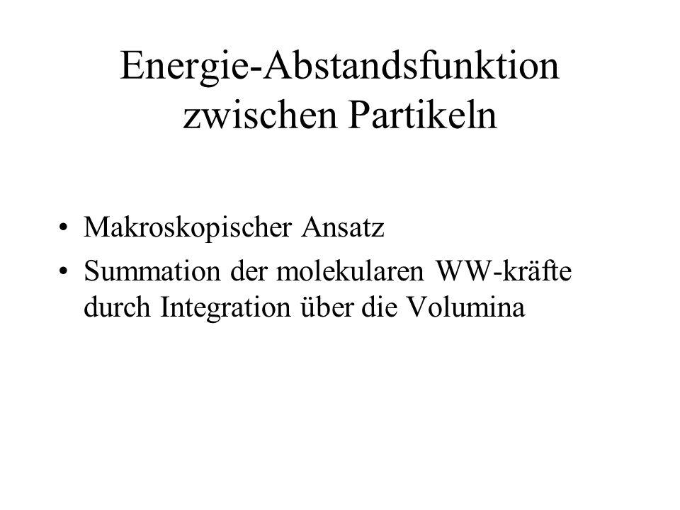 Energie-Abstandsfunktion zwischen Partikeln Makroskopischer Ansatz Summation der molekularen WW-kräfte durch Integration über die Volumina