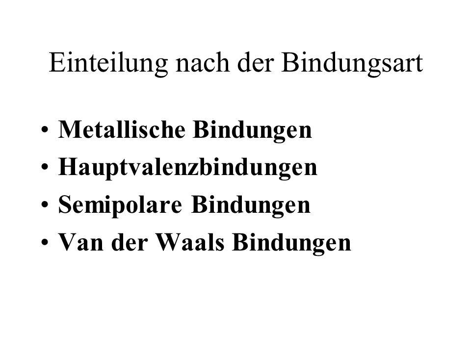 Einteilung nach der Bindungsart Metallische Bindungen Hauptvalenzbindungen Semipolare Bindungen Van der Waals Bindungen
