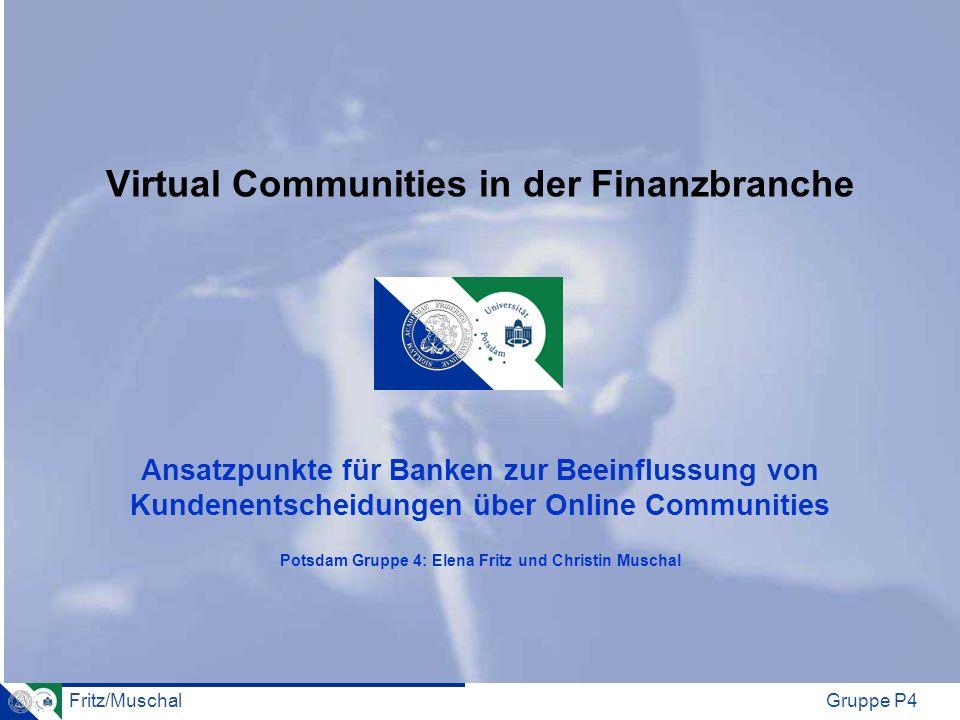 Fritz/MuschalGruppe P4 Virtual Communities in der Finanzbranche Ansatzpunkte für Banken zur Beeinflussung von Kundenentscheidungen über Online Communi