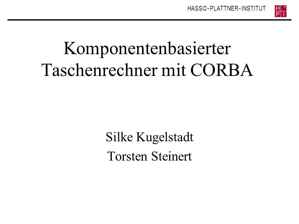 HASSO - PLATTNER - INSTITUT Komponentenbasierter Taschenrechner mit CORBA Silke Kugelstadt Torsten Steinert