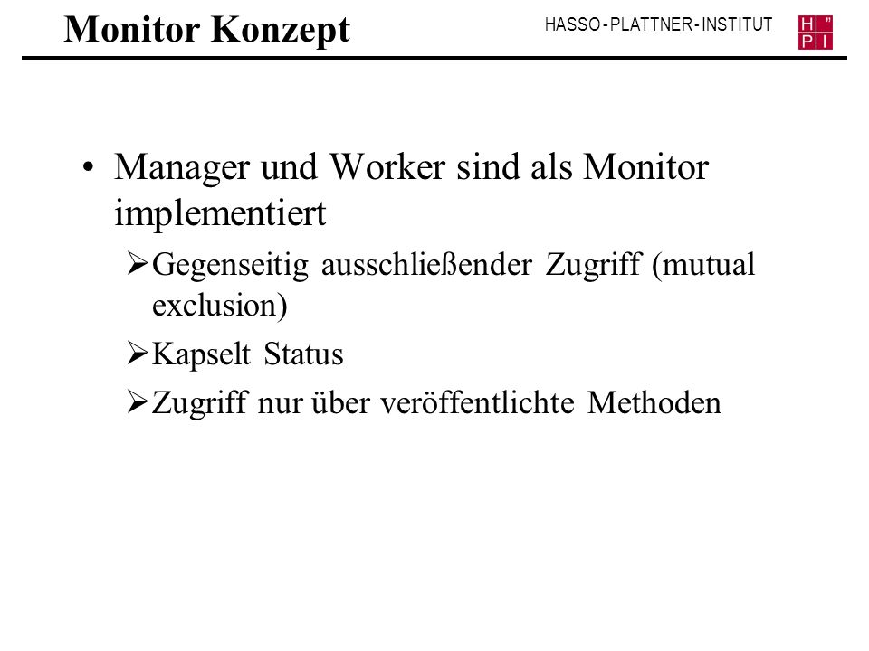 HASSO - PLATTNER - INSTITUT Monitor Konzept Manager und Worker sind als Monitor implementiert Gegenseitig ausschließender Zugriff (mutual exclusion) K
