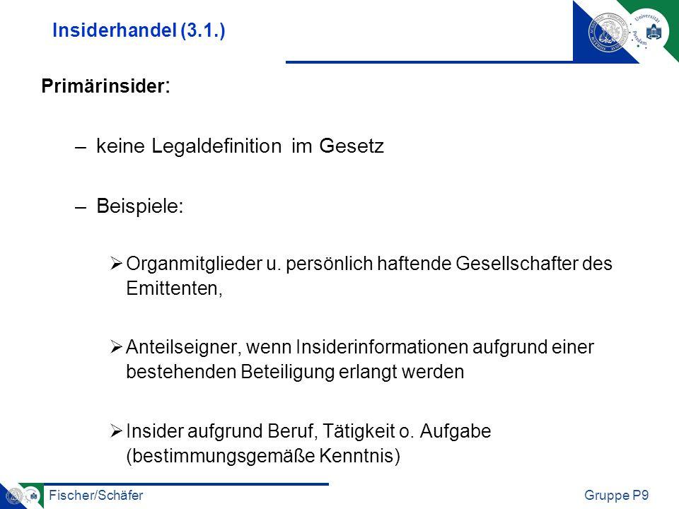 Fischer/SchäferGruppe P9 Insiderhandel (3.1.) Primärinsider : –keine Legaldefinition im Gesetz –Beispiele: Organmitglieder u. persönlich haftende Gese