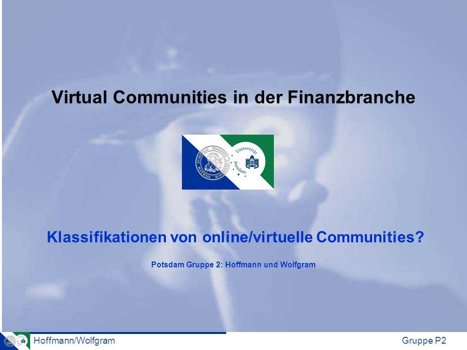 Hoffmann/WolfgramGruppe P2 Virtual Communities in der Finanzbranche Klassifikationen von online/virtuelle Communities? Potsdam Gruppe 2: Hoffmann und