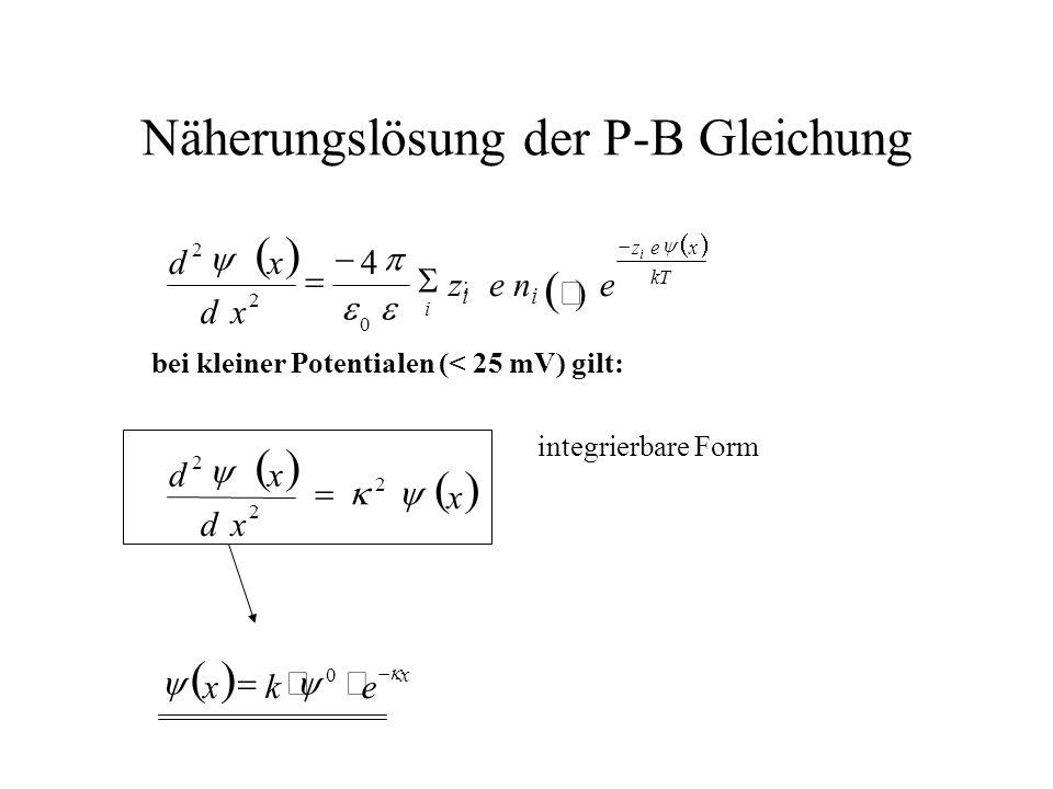 Näherungslösung der P-B Gleichung x kT xezizi i ekx x xd xd ee n i zizi xd xd 0 2 2 2 0 2 2 ; 4 bei kleiner Potentialen (< 25 mV) gilt: integrierbare Form
