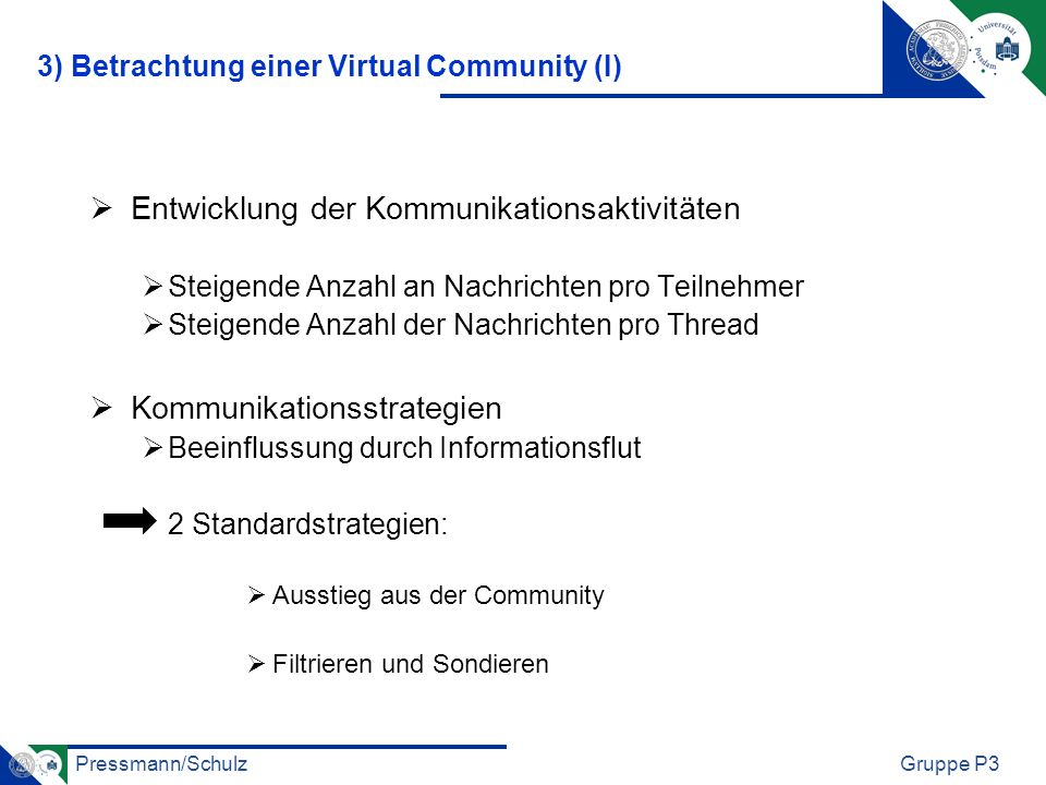 Pressmann/SchulzGruppe P3 Entwicklung der Kommunikationsaktivitäten Steigende Anzahl an Nachrichten pro Teilnehmer Steigende Anzahl der Nachrichten pro Thread Kommunikationsstrategien Beeinflussung durch Informationsflut 2 Standardstrategien: Ausstieg aus der Community Filtrieren und Sondieren 3) Betrachtung einer Virtual Community (I)
