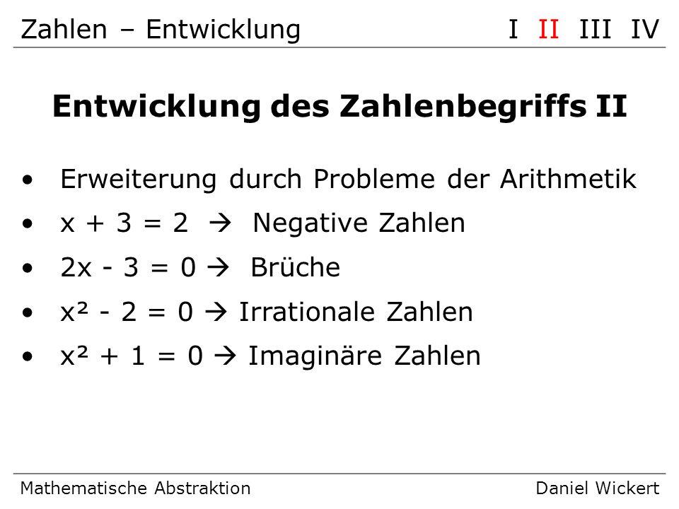 Zahlen – EntwicklungI II III IV Mathematische AbstraktionDaniel Wickert Entwicklung des Zahlenbegriffs II Erweiterung durch Probleme der Arithmetik x