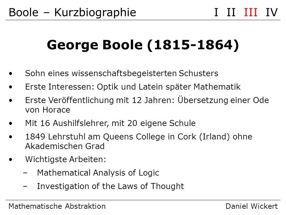 Boole – KurzbiographieI II III IV Mathematische AbstraktionDaniel Wickert George Boole (1815-1864) Sohn eines wissenschaftsbegeisterten Schusters Erst