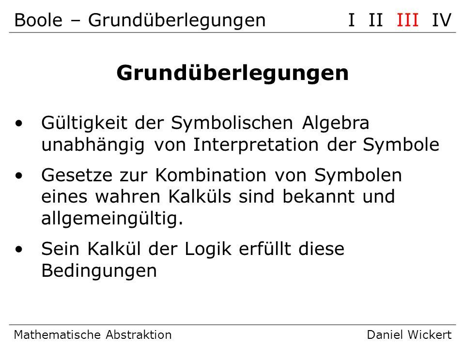 Boole – GrundüberlegungenI II III IV Mathematische AbstraktionDaniel Wickert Grundüberlegungen Gültigkeit der Symbolischen Algebra unabhängig von Inte