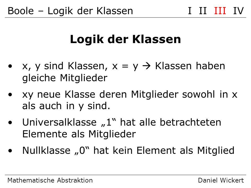 Boole – Logik der KlassenI II III IV Mathematische AbstraktionDaniel Wickert Logik der Klassen x, y sind Klassen, x = y Klassen haben gleiche Mitglied