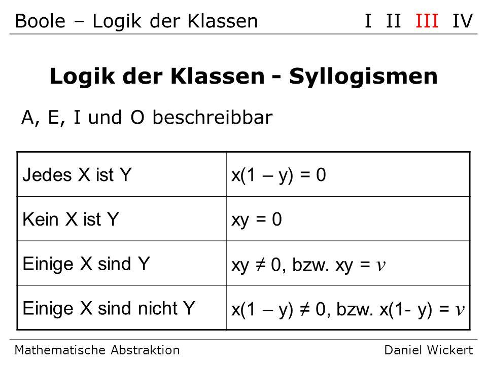 Mathematische AbstraktionDaniel Wickert Logik der Klassen - Syllogismen A, E, I und O beschreibbar Jedes X ist Yx(1 – y) = 0 Kein X ist Yxy = 0 Einige