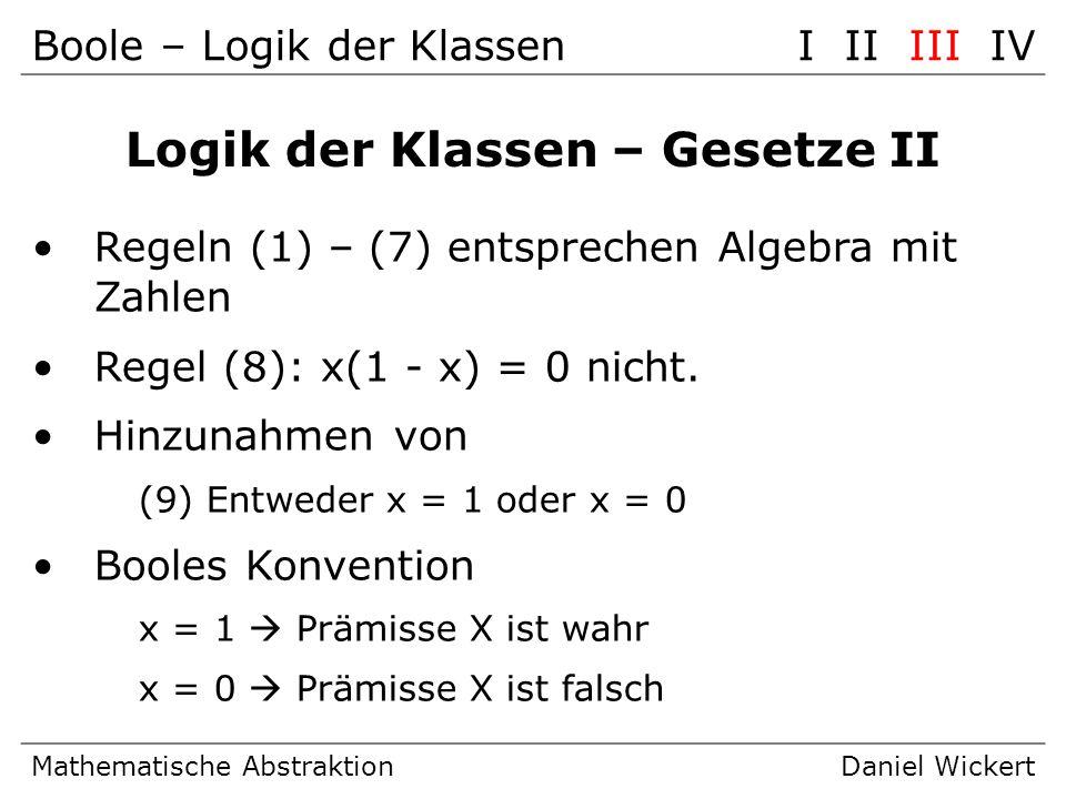 Boole – Logik der KlassenI II III IV Mathematische AbstraktionDaniel Wickert Logik der Klassen – Gesetze II Regeln (1) – (7) entsprechen Algebra mit Z