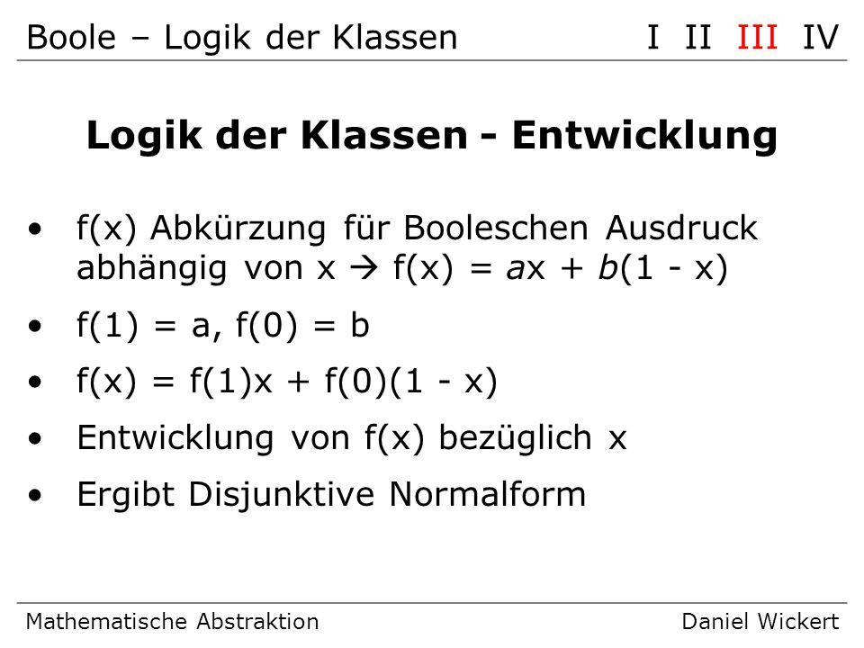 Boole – Logik der KlassenI II III IV Mathematische AbstraktionDaniel Wickert Logik der Klassen - Entwicklung f(x) Abkürzung für Booleschen Ausdruck ab