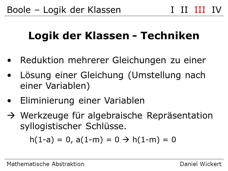 Boole – Logik der KlassenI II III IV Mathematische AbstraktionDaniel Wickert Logik der Klassen - Techniken Reduktion mehrerer Gleichungen zu einer Lös