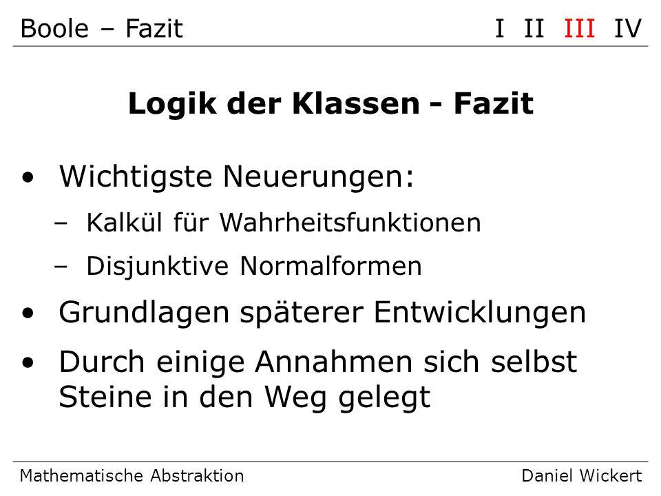 Boole – FazitI II III IV Mathematische AbstraktionDaniel Wickert Logik der Klassen - Fazit Wichtigste Neuerungen: –Kalkül für Wahrheitsfunktionen –Dis