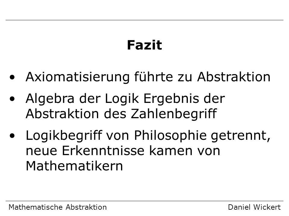 Mathematische AbstraktionDaniel Wickert Fazit Axiomatisierung führte zu Abstraktion Algebra der Logik Ergebnis der Abstraktion des Zahlenbegriff Logik