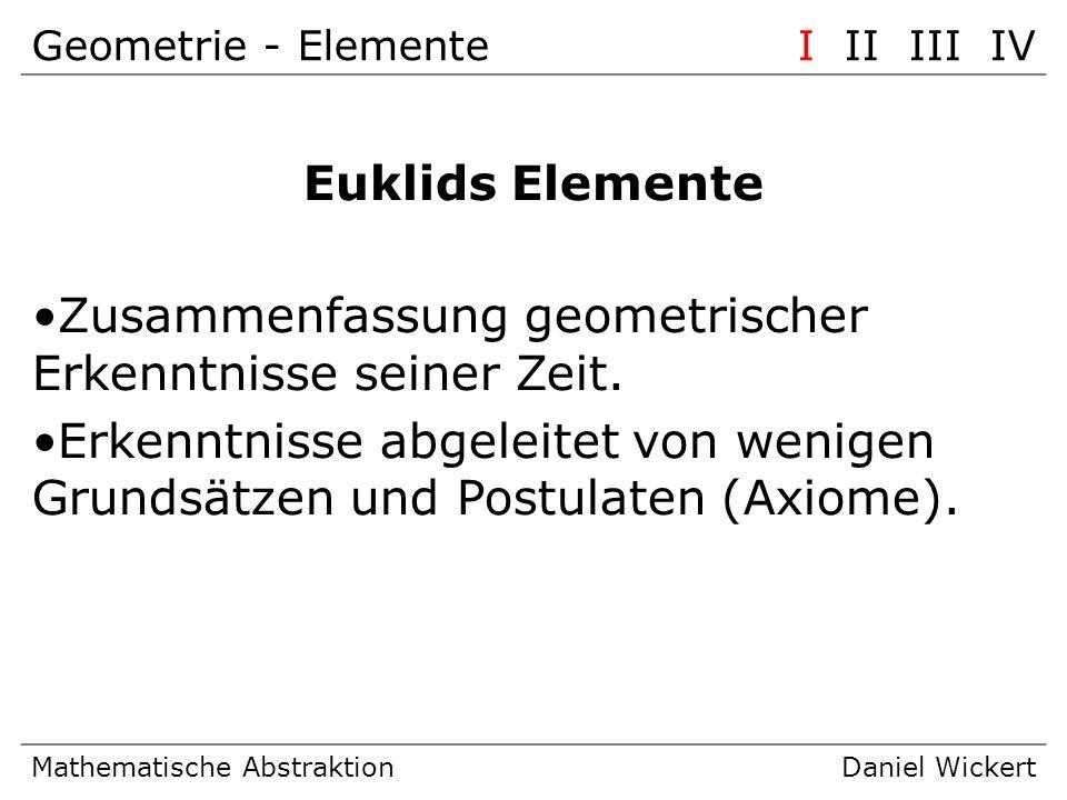 Geometrie - ElementeI II III IV Mathematische AbstraktionDaniel Wickert Euklids Elemente Zusammenfassung geometrischer Erkenntnisse seiner Zeit. Erken