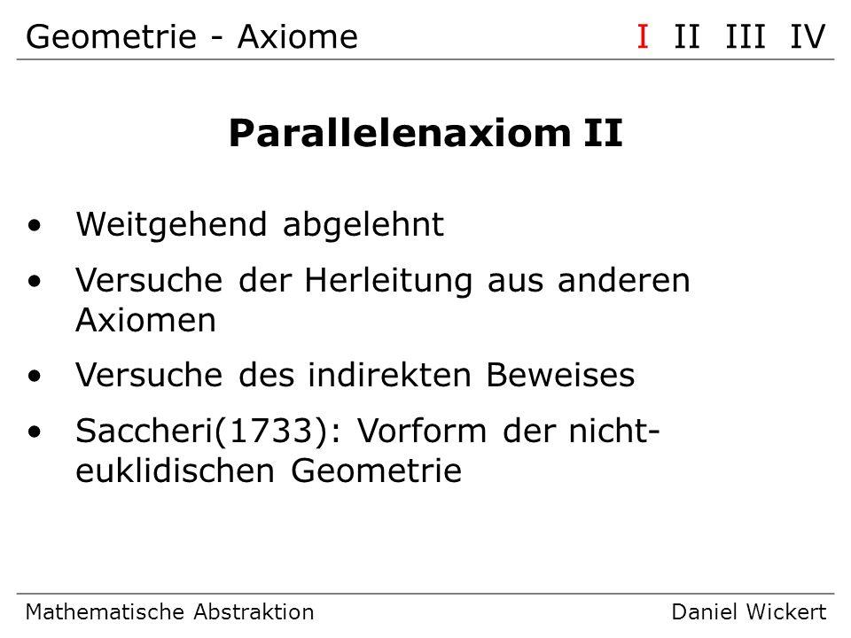 Geometrie – nicht-euklidischeI II III IV Mathematische AbstraktionDaniel Wickert Nicht-euklidische Geometrie Gauß, Riemann: Geometrie ohne Parallelenaxiom möglich Hilbert: nicht-euklidische Geometrie widerspruchsfrei, falls euklidische Geometrie widerspruchsfrei Abbildung der geometrischen Elemente aufeinander