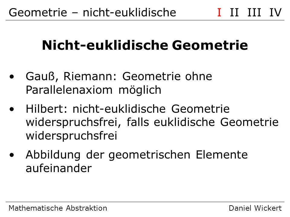 Geometrie – FazitI II III IV Mathematische AbstraktionDaniel Wickert Fazit Abkopplung von räumlicher Vorstellung Axiome funktionieren auch ohne Punkt, Linien und Ebenen.