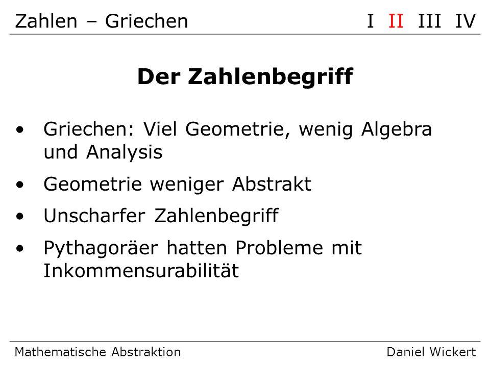 Zahlen – GriechenI II III IV Mathematische AbstraktionDaniel Wickert Der Zahlenbegriff Griechen: Viel Geometrie, wenig Algebra und Analysis Geometrie