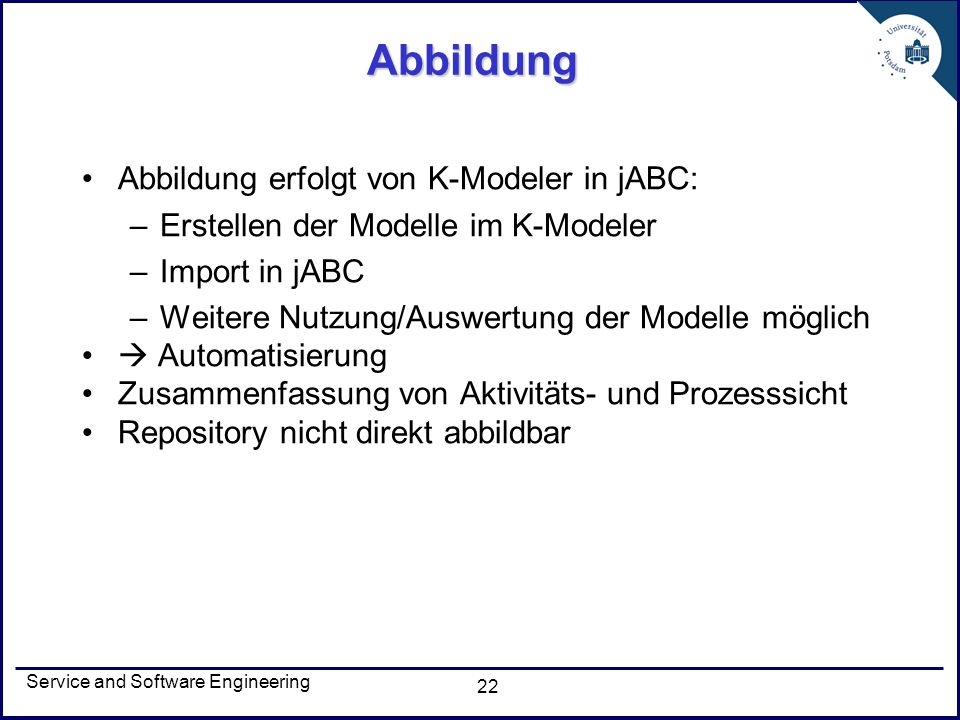 Service and Software Engineering 22 Abbildung Abbildung erfolgt von K-Modeler in jABC: –Erstellen der Modelle im K-Modeler –Import in jABC –Weitere Nu