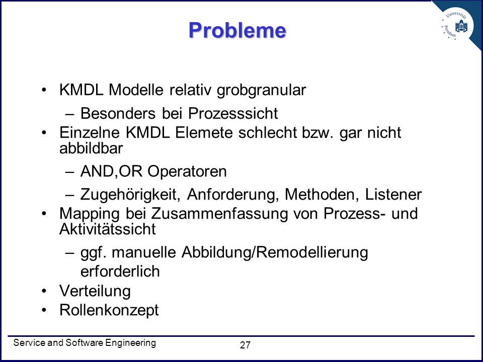 Service and Software Engineering 27 Probleme KMDL Modelle relativ grobgranular –Besonders bei Prozesssicht Einzelne KMDL Elemete schlecht bzw. gar nic