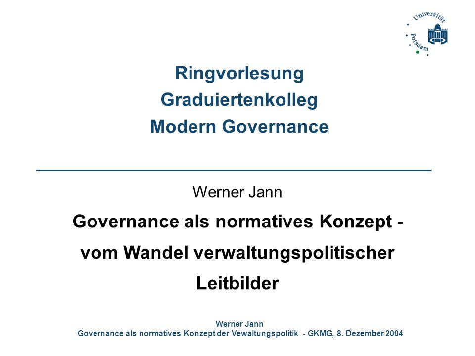 Werner Jann Governance als normatives Konzept der Vewaltungspolitik - GKMG, 8. Dezember 2004 Ringvorlesung Graduiertenkolleg Modern Governance Werner