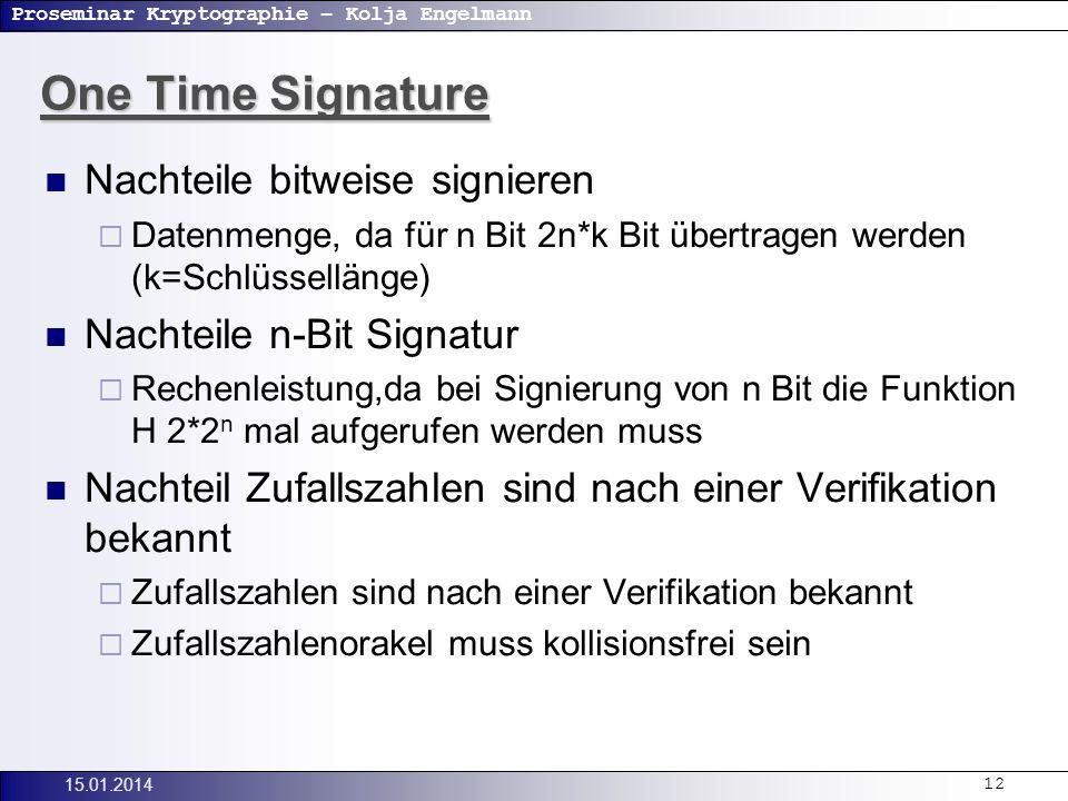 Proseminar Kryptographie – Kolja Engelmann 15.01.201412 One Time Signature Nachteile bitweise signieren Datenmenge, da für n Bit 2n*k Bit übertragen werden (k=Schlüssellänge) Nachteile n-Bit Signatur Rechenleistung,da bei Signierung von n Bit die Funktion H 2*2 n mal aufgerufen werden muss Nachteil Zufallszahlen sind nach einer Verifikation bekannt Zufallszahlen sind nach einer Verifikation bekannt Zufallszahlenorakel muss kollisionsfrei sein