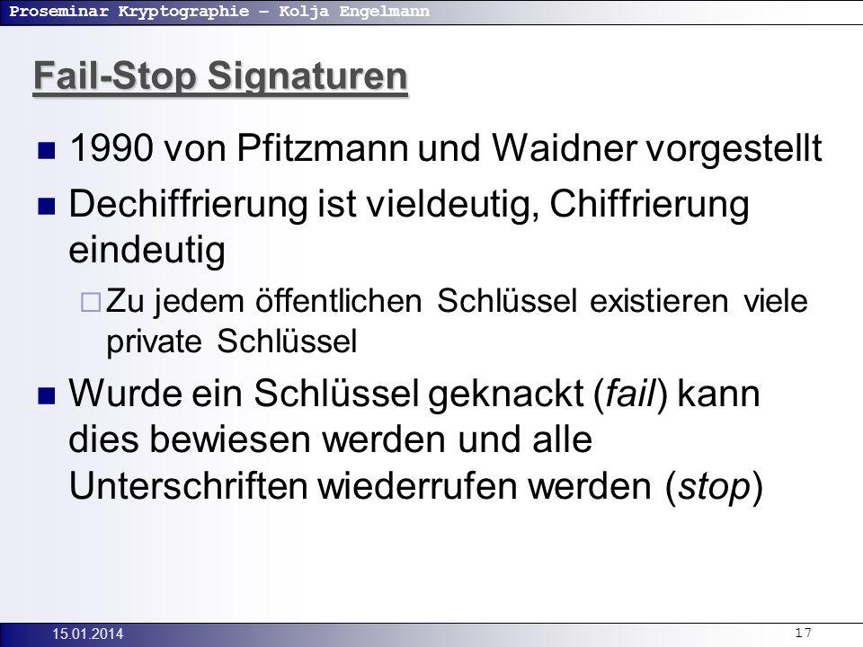 Proseminar Kryptographie – Kolja Engelmann 15.01.201417 Fail-Stop Signaturen 1990 von Pfitzmann und Waidner vorgestellt Dechiffrierung ist vieldeutig, Chiffrierung eindeutig Zu jedem öffentlichen Schlüssel existieren viele private Schlüssel Wurde ein Schlüssel geknackt (fail) kann dies bewiesen werden und alle Unterschriften wiederrufen werden (stop)