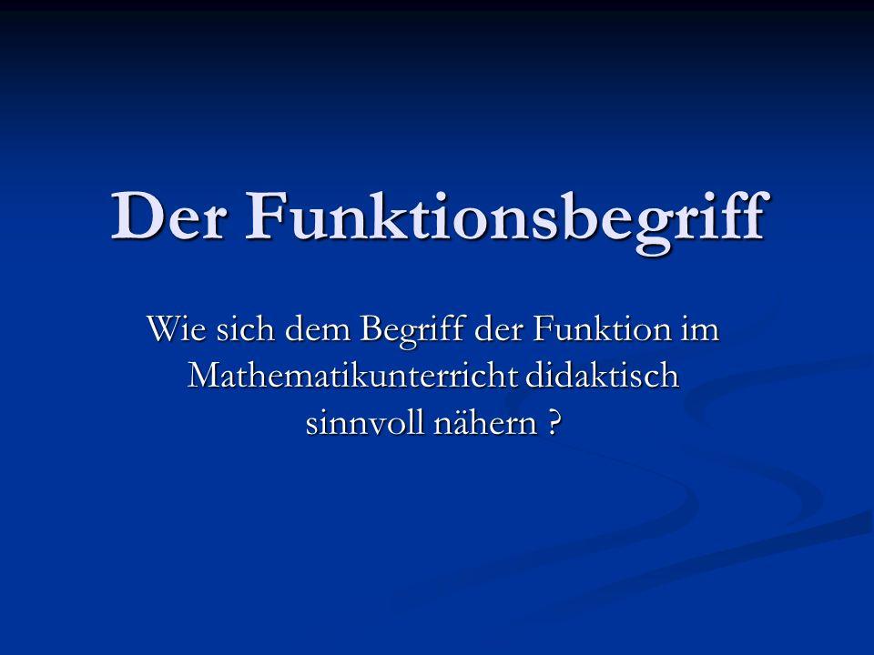 Der Funktionsbegriff Wie sich dem Begriff der Funktion im Mathematikunterricht didaktisch sinnvoll nähern ?