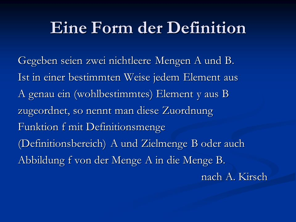 Eine Form der Definition Gegeben seien zwei nichtleere Mengen A und B. Ist in einer bestimmten Weise jedem Element aus A genau ein (wohlbestimmtes) El