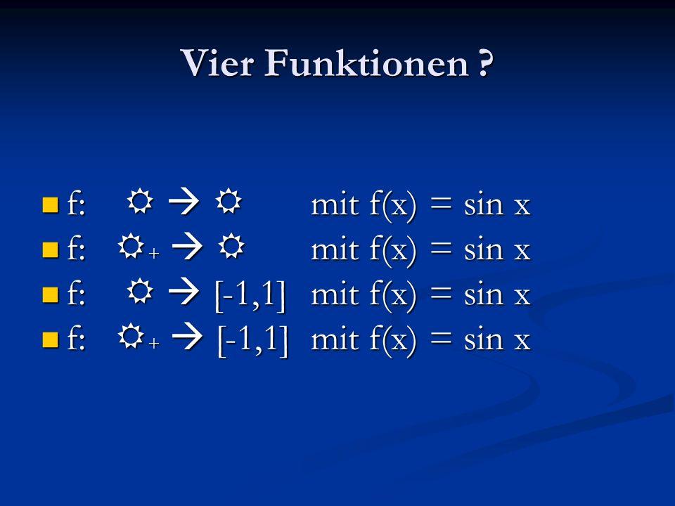Vier Funktionen ? f: R R mit f(x) = sin x f: R R mit f(x) = sin x f: R + R mit f(x) = sin x f: R + R mit f(x) = sin x f: R [-1,1] mit f(x) = sin x f: