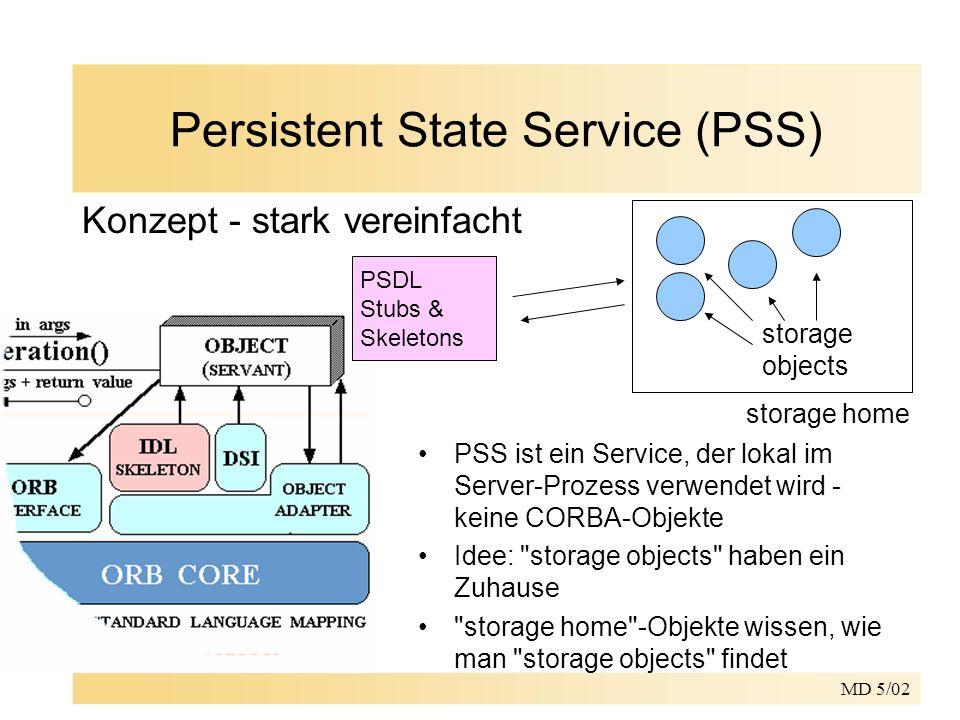 MD 5/02 Persistent State Service (PSS) storage home Konzept - stark vereinfacht storage objects PSDL Stubs & Skeletons PSS ist ein Service, der lokal im Server-Prozess verwendet wird - keine CORBA-Objekte Idee: storage objects haben ein Zuhause storage home -Objekte wissen, wie man storage objects findet