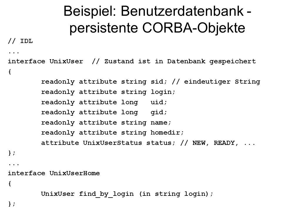 Beispiel: Benutzerdatenbank - persistente CORBA-Objekte // IDL... interface UnixUser // Zustand ist in Datenbank gespeichert { readonly attribute stri