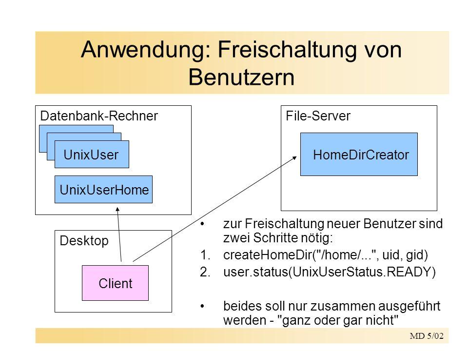 MD 5/02 Anwendung: Freischaltung von Benutzern Datenbank-RechnerFile-Server UnixUserHome UnixUserHomeDirCreator Desktop Client zur Freischaltung neuer Benutzer sind zwei Schritte nötig: 1.createHomeDir( /home/... , uid, gid) 2.user.status(UnixUserStatus.READY) beides soll nur zusammen ausgeführt werden - ganz oder gar nicht